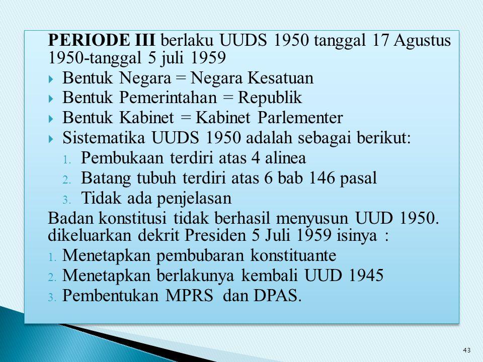 PERIODE III berlaku UUDS 1950 tanggal 17 Agustus 1950-tanggal 5 juli 1959  Bentuk Negara = Negara Kesatuan  Bentuk Pemerintahan = Republik  Bentuk