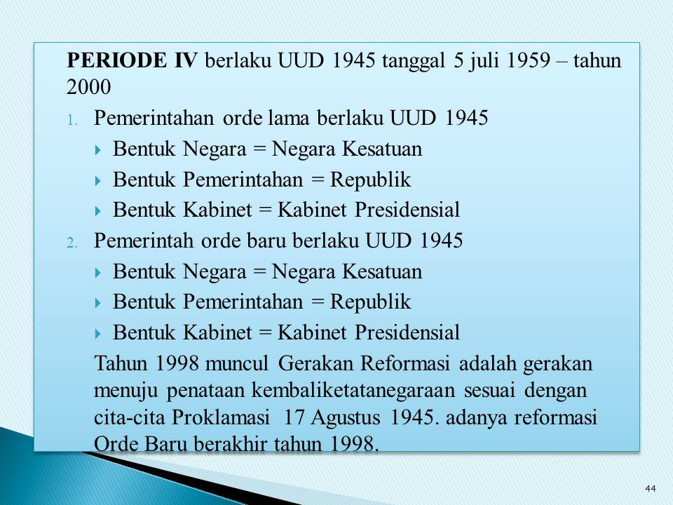 PERIODE IV berlaku UUD 1945 tanggal 5 juli 1959 – tahun 2000 1. Pemerintahan orde lama berlaku UUD 1945  Bentuk Negara = Negara Kesatuan  Bentuk Pem