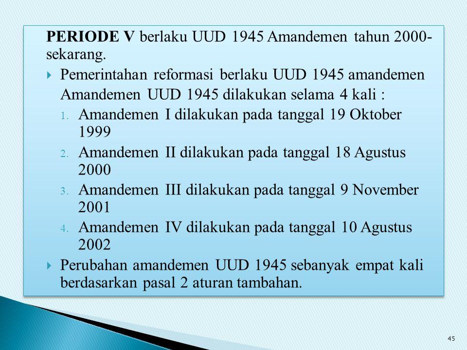 PERIODE V berlaku UUD 1945 Amandemen tahun 2000- sekarang.  Pemerintahan reformasi berlaku UUD 1945 amandemen Amandemen UUD 1945 dilakukan selama 4 k