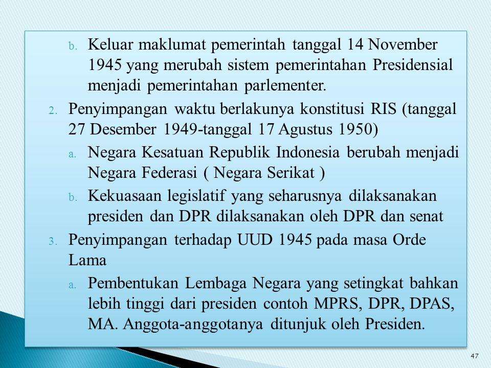 b. Keluar maklumat pemerintah tanggal 14 November 1945 yang merubah sistem pemerintahan Presidensial menjadi pemerintahan parlementer. 2. Penyimpangan