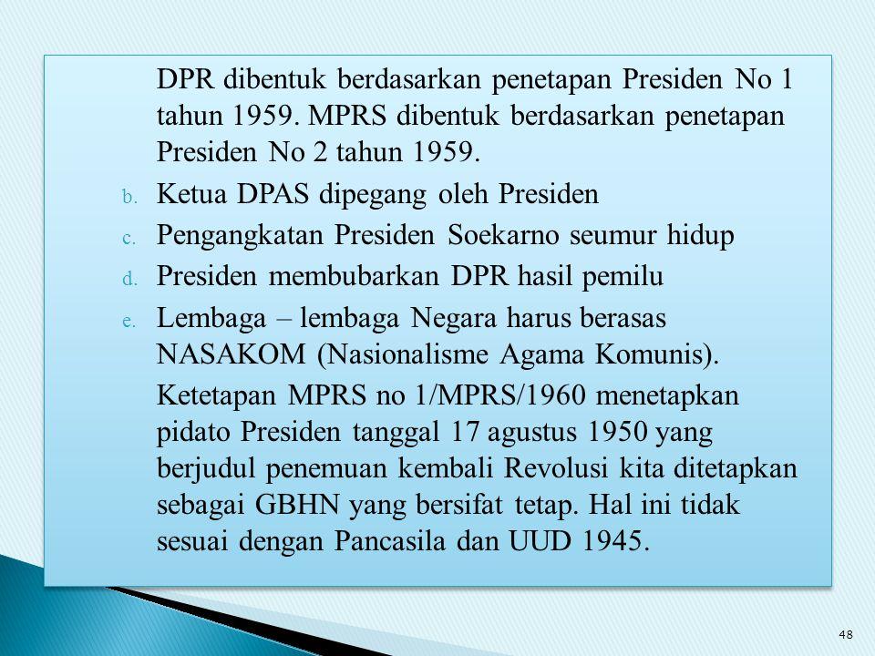 DPR dibentuk berdasarkan penetapan Presiden No 1 tahun 1959. MPRS dibentuk berdasarkan penetapan Presiden No 2 tahun 1959. b. Ketua DPAS dipegang oleh