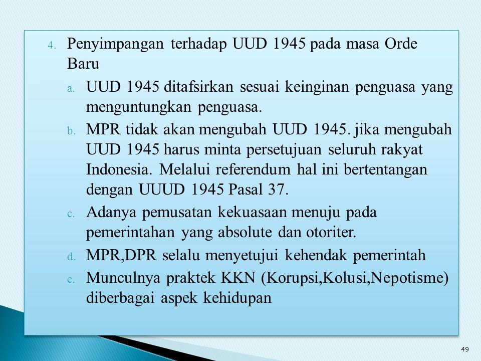 4. Penyimpangan terhadap UUD 1945 pada masa Orde Baru a. UUD 1945 ditafsirkan sesuai keinginan penguasa yang menguntungkan penguasa. b. MPR tidak akan