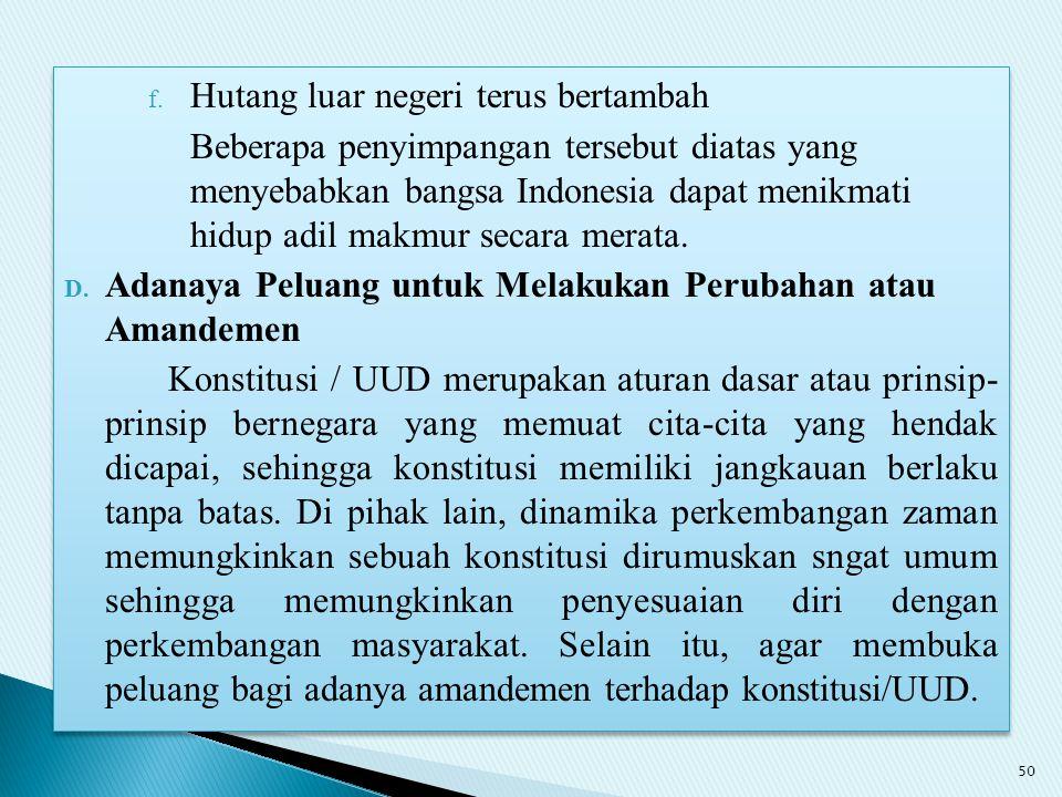 f. Hutang luar negeri terus bertambah Beberapa penyimpangan tersebut diatas yang menyebabkan bangsa Indonesia dapat menikmati hidup adil makmur secara