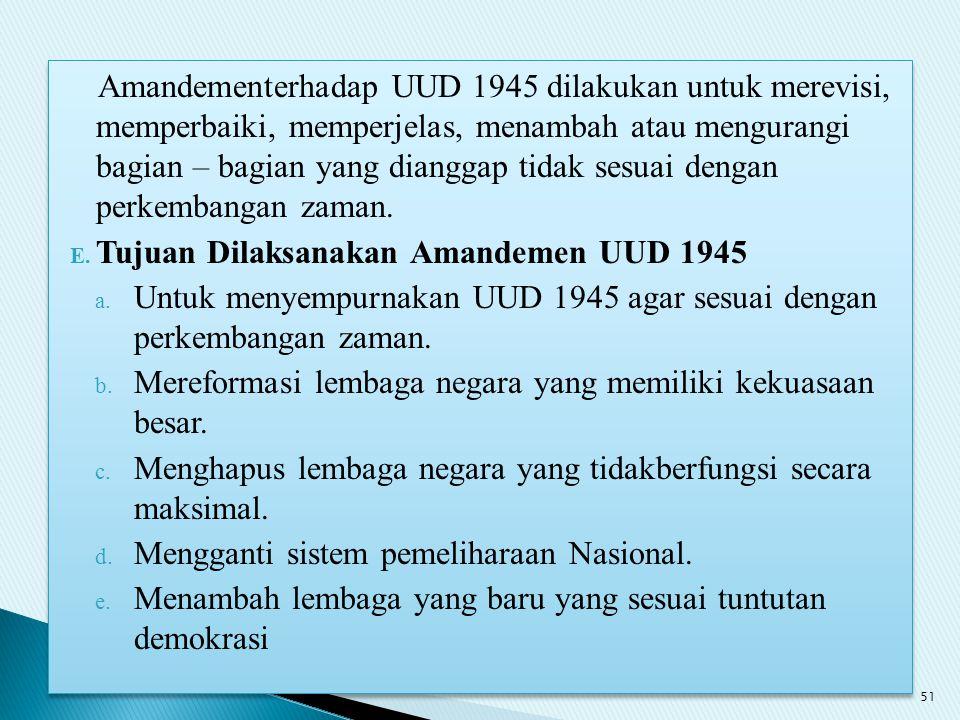 Amandementerhadap UUD 1945 dilakukan untuk merevisi, memperbaiki, memperjelas, menambah atau mengurangi bagian – bagian yang dianggap tidak sesuai den