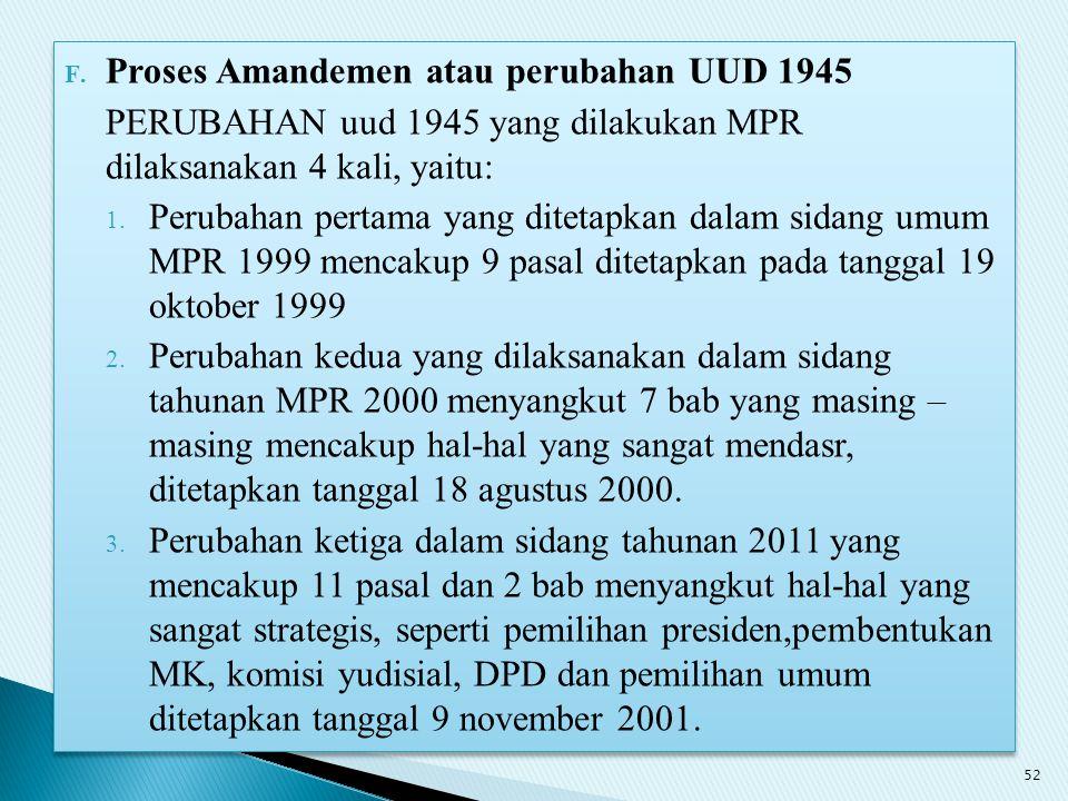 F. Proses Amandemen atau perubahan UUD 1945 PERUBAHAN uud 1945 yang dilakukan MPR dilaksanakan 4 kali, yaitu: 1. Perubahan pertama yang ditetapkan dal