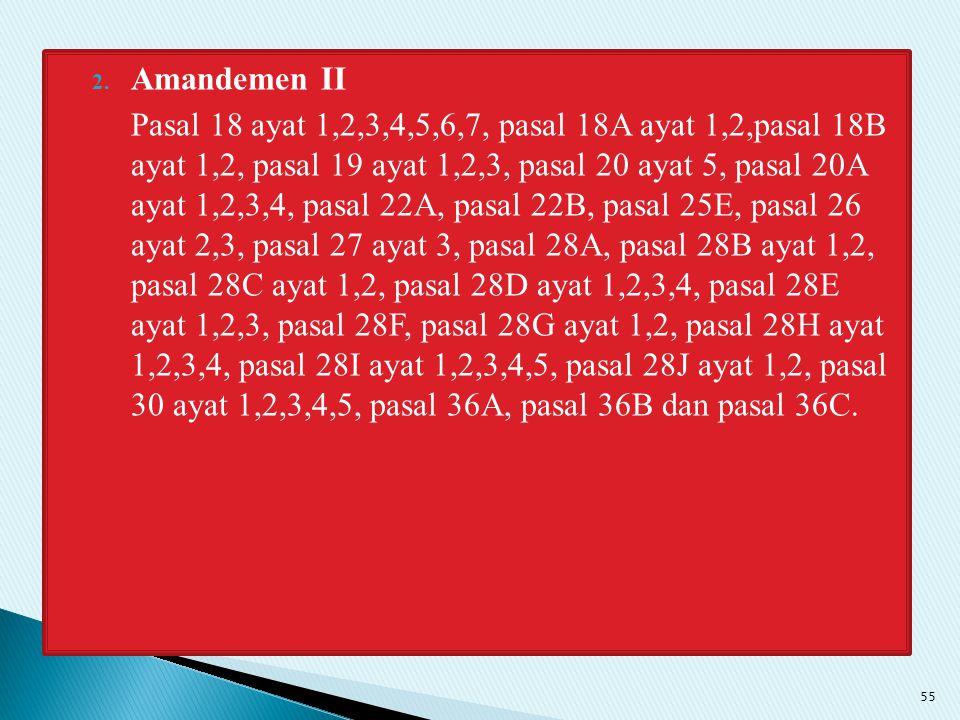 2. Amandemen II Pasal 18 ayat 1,2,3,4,5,6,7, pasal 18A ayat 1,2,pasal 18B ayat 1,2, pasal 19 ayat 1,2,3, pasal 20 ayat 5, pasal 20A ayat 1,2,3,4, pasa