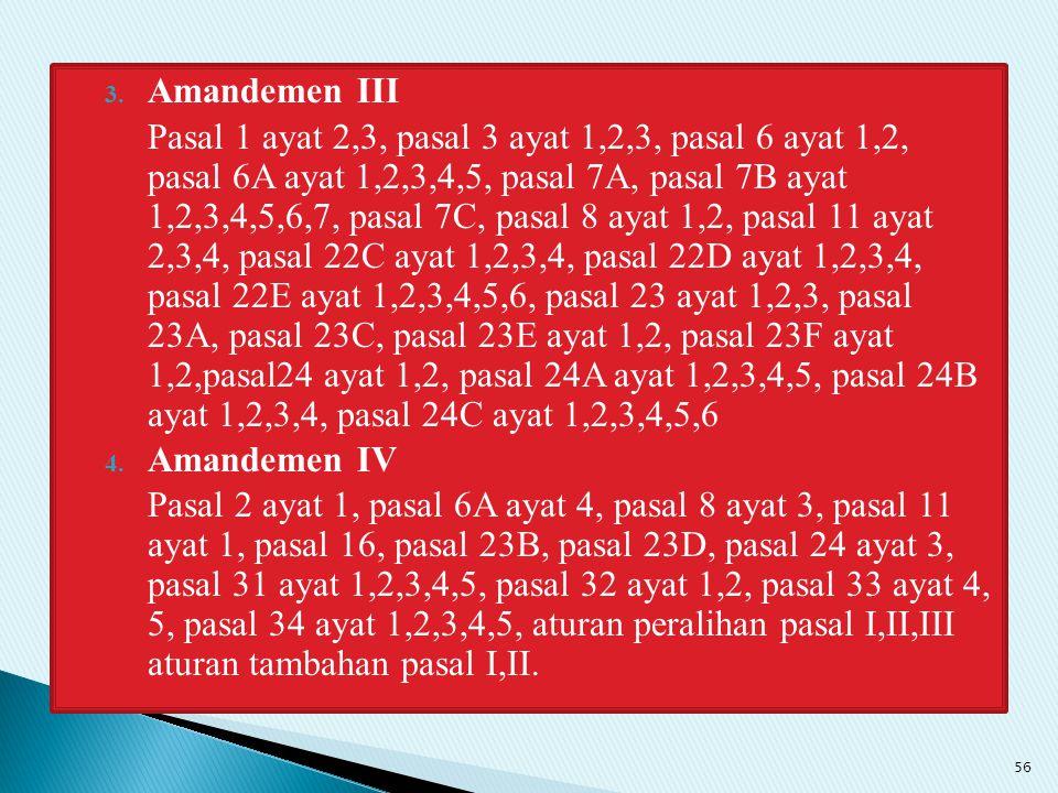 3. Amandemen III Pasal 1 ayat 2,3, pasal 3 ayat 1,2,3, pasal 6 ayat 1,2, pasal 6A ayat 1,2,3,4,5, pasal 7A, pasal 7B ayat 1,2,3,4,5,6,7, pasal 7C, pas
