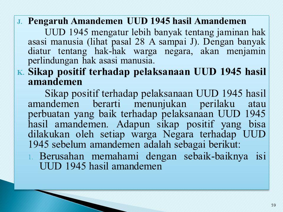 J. Pengaruh Amandemen UUD 1945 hasil Amandemen UUD 1945 mengatur lebih banyak tentang jaminan hak asasi manusia (lihat pasal 28 A sampai J). Dengan ba