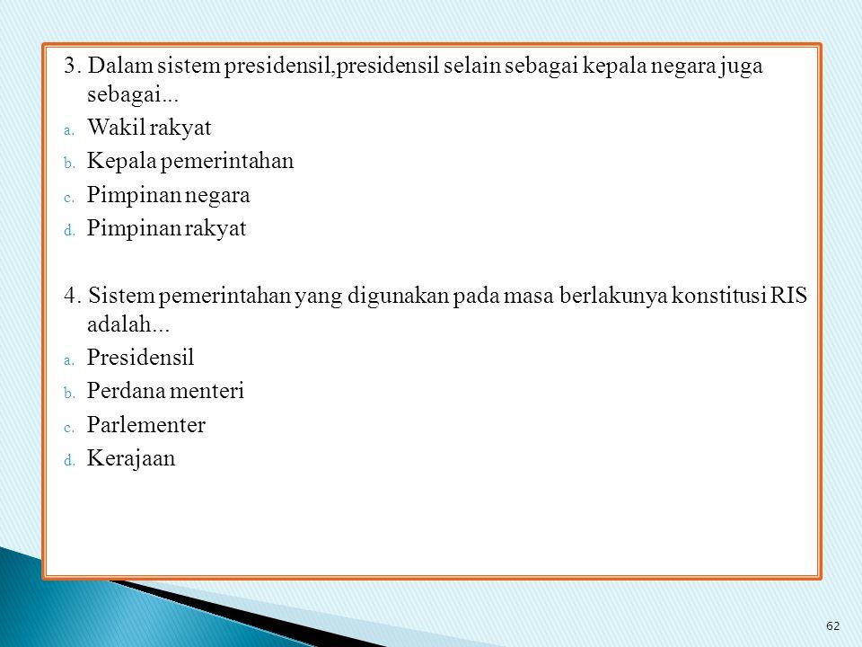 3. Dalam sistem presidensil,presidensil selain sebagai kepala negara juga sebagai... a. Wakil rakyat b. Kepala pemerintahan c. Pimpinan negara d. Pimp
