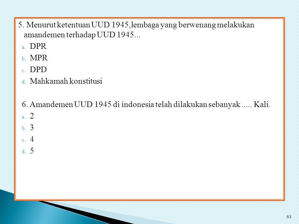 5. Menurut ketentuan UUD 1945,lembaga yang berwenang melakukan amandemen terhadap UUD 1945... a. DPR b. MPR c. DPD d. Mahkamah konstitusi 6. Amandemen