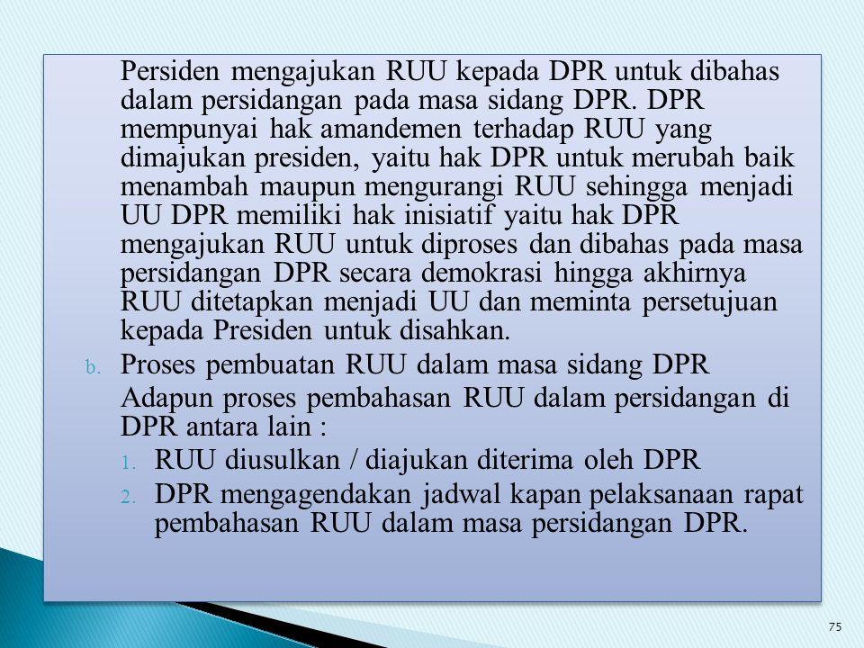Persiden mengajukan RUU kepada DPR untuk dibahas dalam persidangan pada masa sidang DPR. DPR mempunyai hak amandemen terhadap RUU yang dimajukan presi