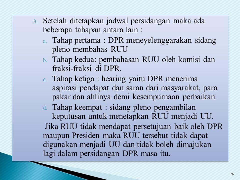 3. Setelah ditetapkan jadwal persidangan maka ada beberapa tahapan antara lain : a. Tahap pertama : DPR meneyelenggarakan sidang pleno membahas RUU b.