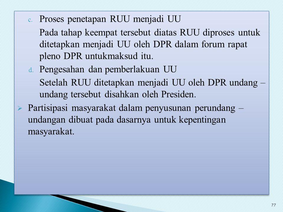 c. Proses penetapan RUU menjadi UU Pada tahap keempat tersebut diatas RUU diproses untuk ditetapkan menjadi UU oleh DPR dalam forum rapat pleno DPR un