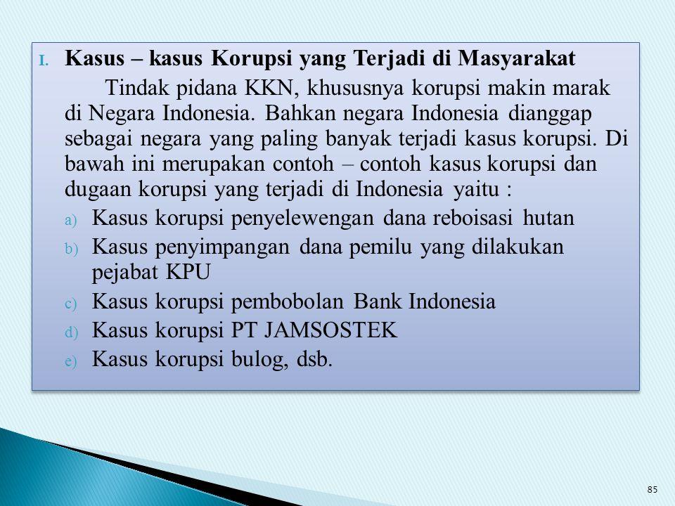 I. Kasus – kasus Korupsi yang Terjadi di Masyarakat Tindak pidana KKN, khususnya korupsi makin marak di Negara Indonesia. Bahkan negara Indonesia dian