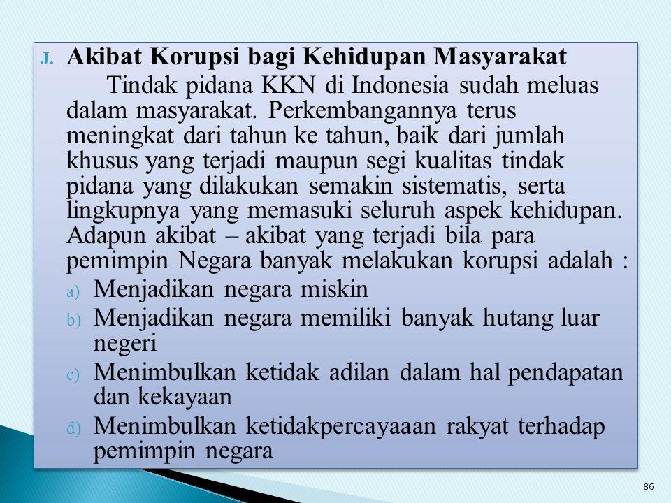 J. Akibat Korupsi bagi Kehidupan Masyarakat Tindak pidana KKN di Indonesia sudah meluas dalam masyarakat. Perkembangannya terus meningkat dari tahun k