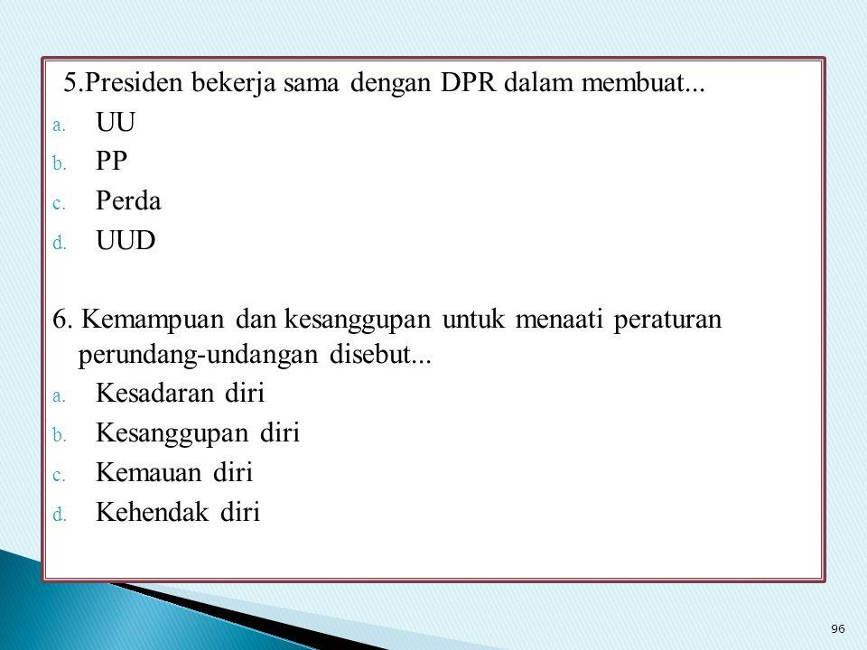 5.Presiden bekerja sama dengan DPR dalam membuat... a. UU b. PP c. Perda d. UUD 6. Kemampuan dan kesanggupan untuk menaati peraturan perundang-undanga