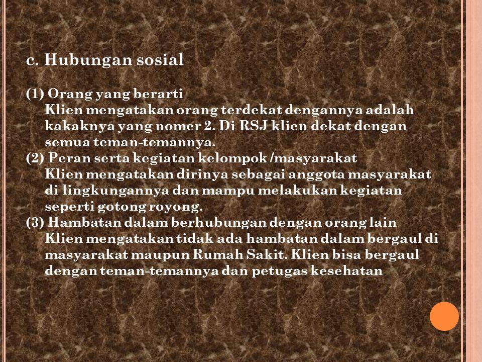 c. Hubungan sosial (1) Orang yang berarti Klien mengatakan orang terdekat dengannya adalah kakaknya yang nomer 2. Di RSJ klien dekat dengan semua tema