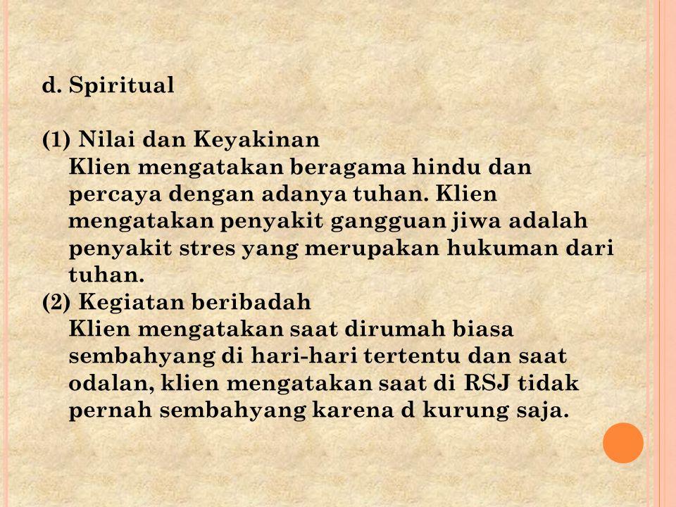 d. Spiritual (1) Nilai dan Keyakinan Klien mengatakan beragama hindu dan percaya dengan adanya tuhan. Klien mengatakan penyakit gangguan jiwa adalah p