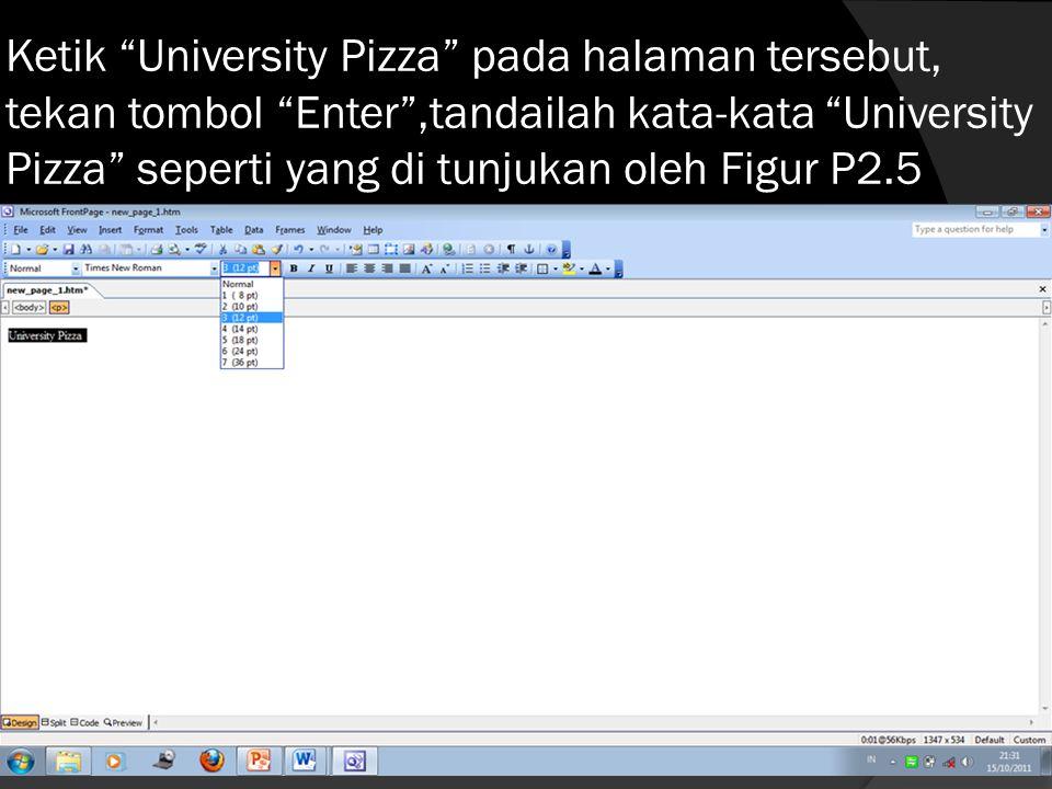 Ketik University Pizza pada halaman tersebut, tekan tombol Enter ,tandailah kata-kata University Pizza seperti yang di tunjukan oleh Figur P2.5