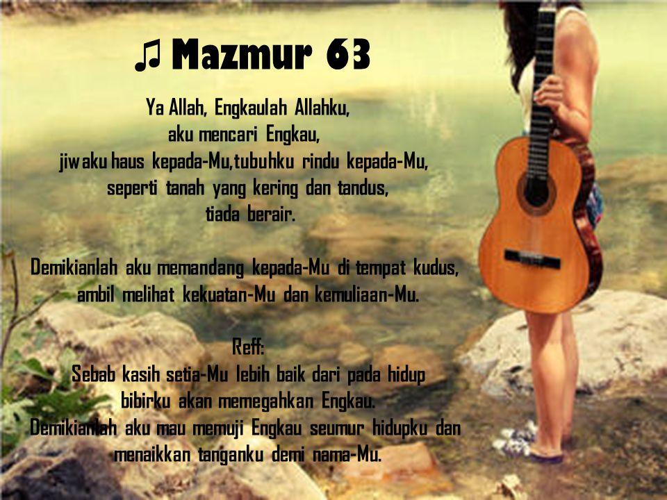 ♫ Mazmur 63 Ya Allah, Engkaulah Allahku, aku mencari Engkau, jiwaku haus kepada-Mu,tubuhku rindu kepada-Mu, seperti tanah yang kering dan tandus, tiad