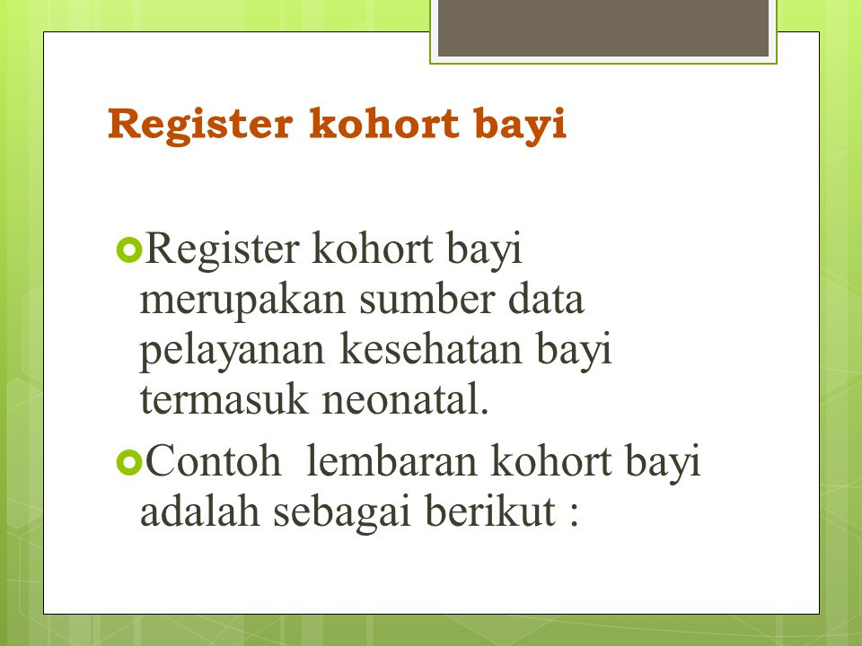 Register Kohort Ibu  Register kohort ibu merupakan sumber data pelayanan ibu hamil dan bersalin, serta keadaan atau resiko yang dipunyai ibu.  Conto