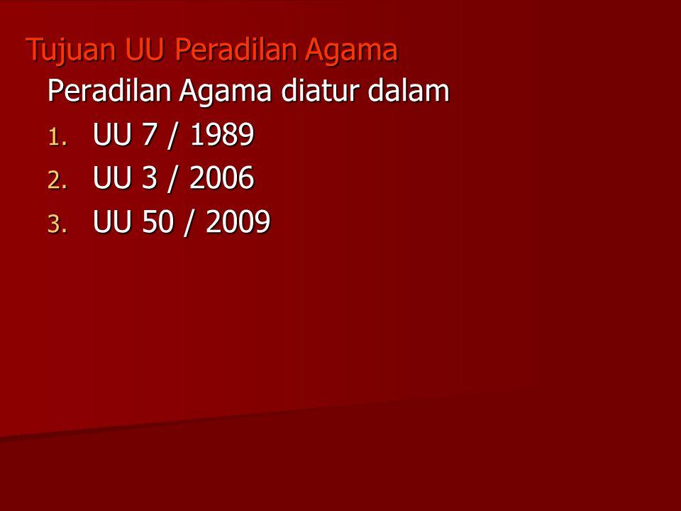 Peradilan Agama diatur dalam 1. UU 7 / 1989 2. UU 3 / 2006 3. UU 50 / 2009 Tujuan UU Peradilan Agama