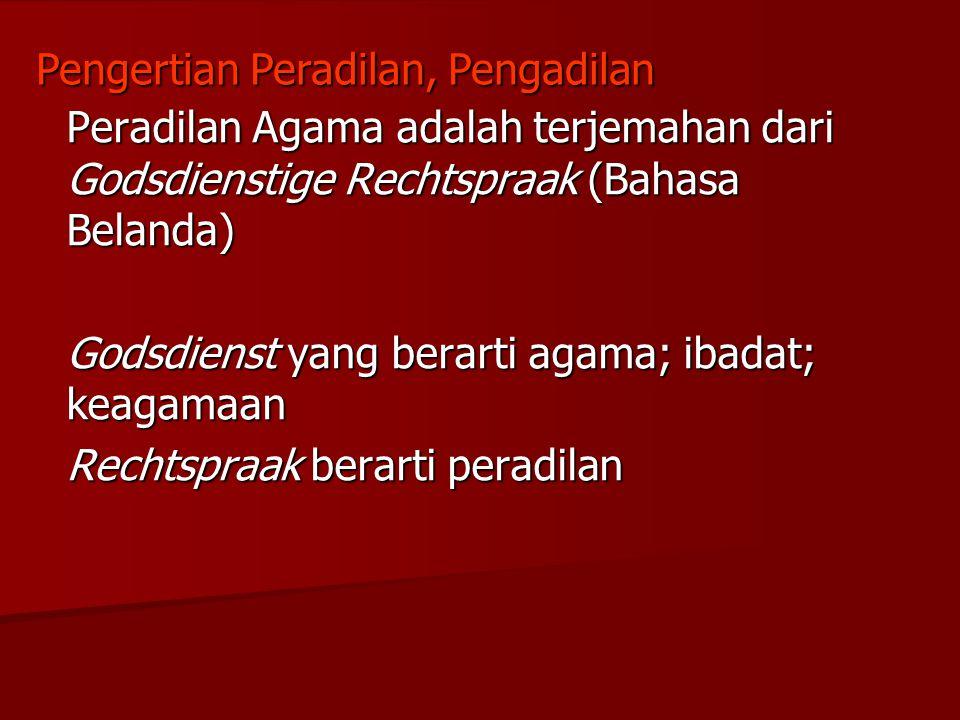 Peradilan Agama adalah terjemahan dari Godsdienstige Rechtspraak (Bahasa Belanda) Godsdienst yang berarti agama; ibadat; keagamaan Rechtspraak berarti