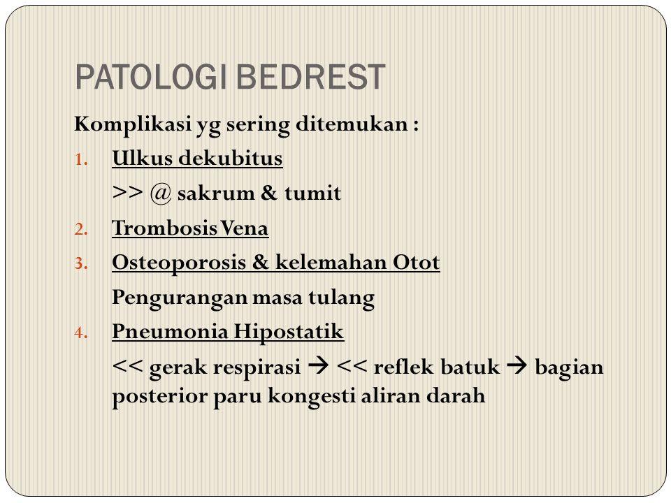 PATOLOGI BEDREST Komplikasi yg sering ditemukan : 1. Ulkus dekubitus >> @ sakrum & tumit 2. Trombosis Vena 3. Osteoporosis & kelemahan Otot Penguranga