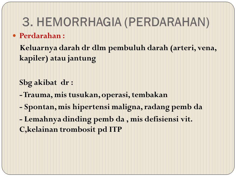 3. HEMORRHAGIA (PERDARAHAN) Perdarahan : Keluarnya darah dr dlm pembuluh darah (arteri, vena, kapiler) atau jantung Sbg akibat dr : - Trauma, mis tusu