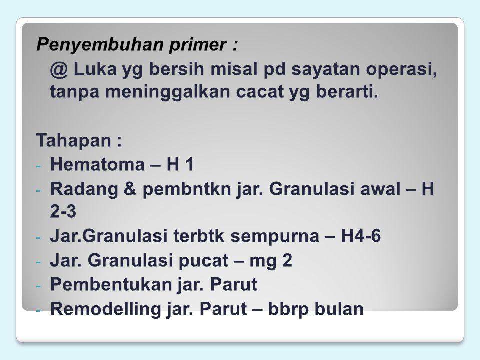 Penyembuhan primer : @ Luka yg bersih misal pd sayatan operasi, tanpa meninggalkan cacat yg berarti. Tahapan : - Hematoma – H 1 - Radang & pembntkn ja