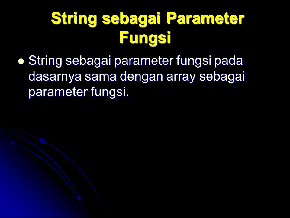 String sebagai Parameter Fungsi String sebagai Parameter Fungsi String sebagai parameter fungsi pada dasarnya sama dengan array sebagai parameter fung