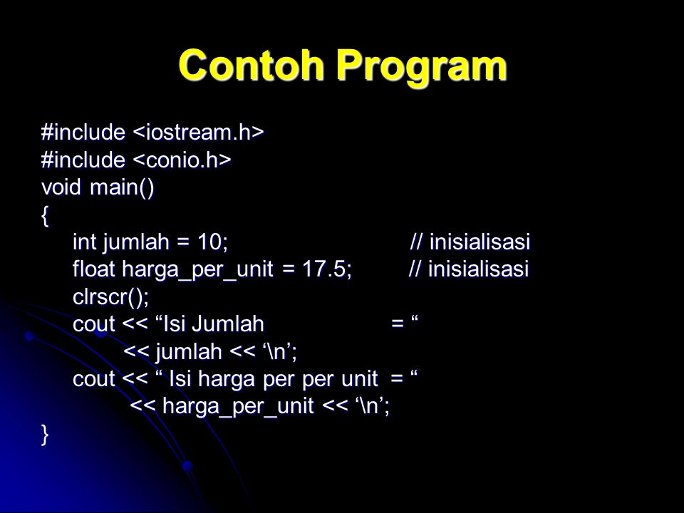Contoh Program #include #include void main() { int jumlah = 10; // inisialisasi int jumlah = 10; // inisialisasi float harga_per_unit = 17.5; // inisialisasi float harga_per_unit = 17.5; // inisialisasi clrscr(); clrscr(); cout << Isi Jumlah = cout << Isi Jumlah = << jumlah << '\n'; << jumlah << '\n'; cout << Isi harga per per unit = cout << Isi harga per per unit = << harga_per_unit << '\n'; << harga_per_unit << '\n';}