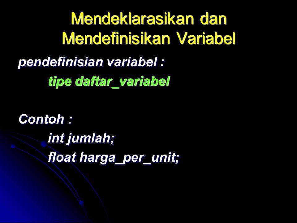 Mendeklarasikan dan Mendefinisikan Variabel pendefinisian variabel : tipe daftar_variabel Contoh : int jumlah; float harga_per_unit; float harga_per_u