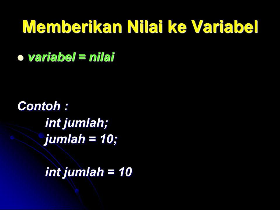 Memberikan Nilai ke Variabel variabel = nilai variabel = nilai Contoh : int jumlah; jumlah = 10; int jumlah = 10