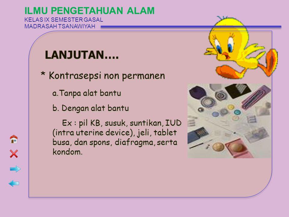 LANJUTAN…. * Kontrasepsi non permanen a.Tanpa alat bantu b. Dengan alat bantu Ex : pil KB, susuk, suntikan, IUD (intra uterine device), jeli, tablet b