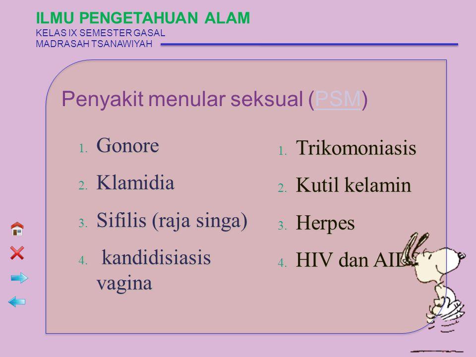 Penyakit menular seksual (PSM)PSM 1. Gonore 2. Klamidia 3. Sifilis (raja singa) 4. kandidisiasis vagina 1. Trikomoniasis 2. Kutil kelamin 3. Herpes 4.