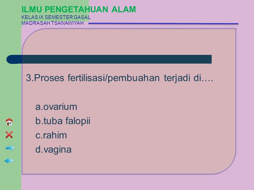 3.Proses fertilisasi/pembuahan terjadi di…. a.ovarium b.tuba falopii c.rahim d.vagina ILMU PENGETAHUAN ALAM KELAS IX SEMESTER GASAL MADRASAH TSANAWIYA