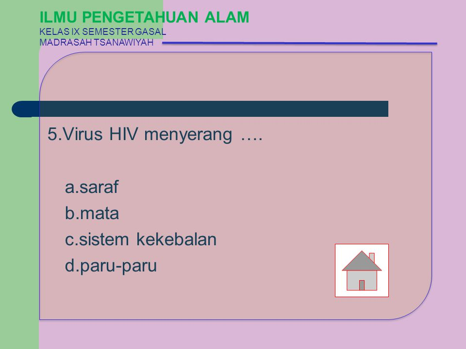 5.Virus HIV menyerang …. a.saraf b.mata c.sistem kekebalan d.paru-paru ILMU PENGETAHUAN ALAM KELAS IX SEMESTER GASAL MADRASAH TSANAWIYAH