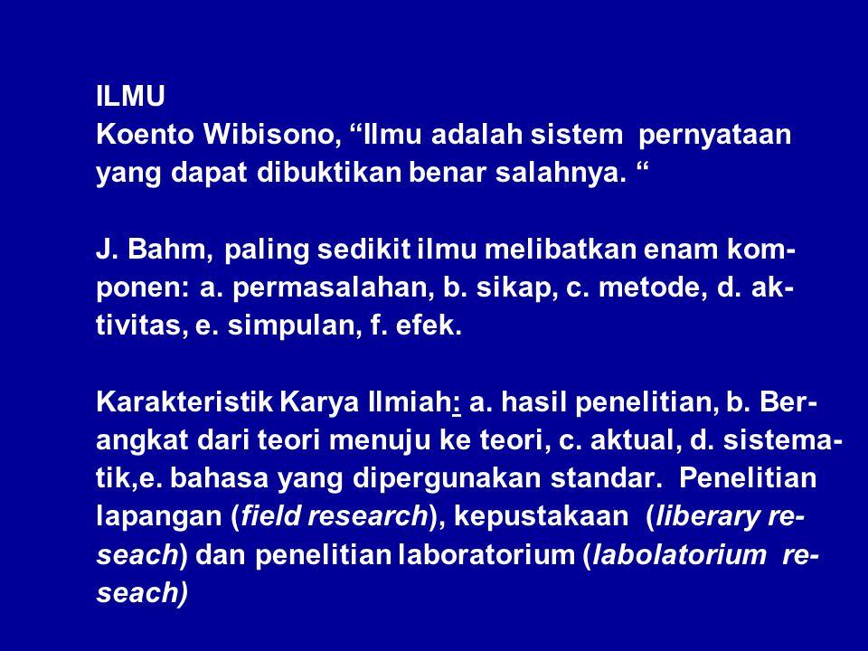 """ILMU Koento Wibisono, """"Ilmu adalah sistem pernyataan yang dapat dibuktikan benar salahnya. """" J. Bahm, paling sedikit ilmu melibatkan enam kom- ponen:"""