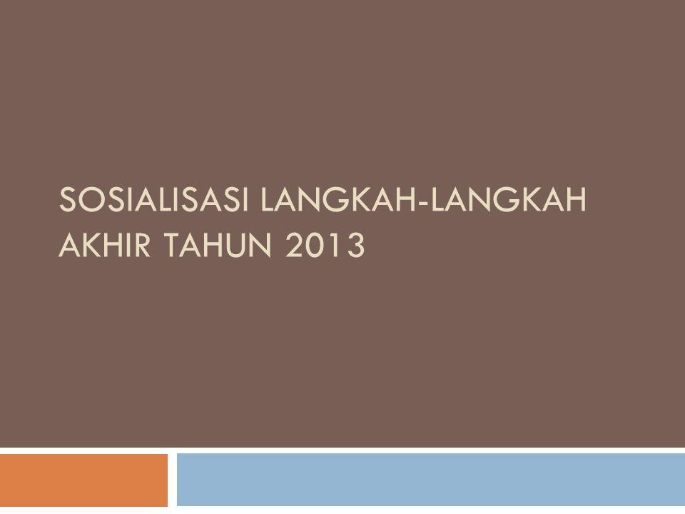 SOSIALISASI LANGKAH-LANGKAH AKHIR TAHUN 2013