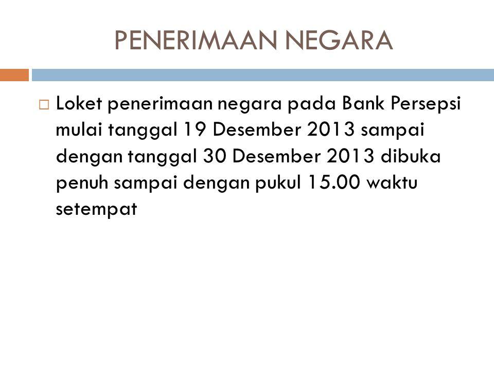 PENERIMAAN NEGARA  Loket penerimaan negara pada Bank Persepsi mulai tanggal 19 Desember 2013 sampai dengan tanggal 30 Desember 2013 dibuka penuh samp