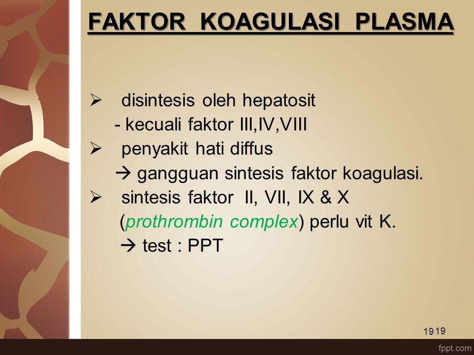 19 FAKTOR KOAGULASI PLASMA  disintesis oleh hepatosit - kecuali faktor III,IV,VIII  penyakit hati diffus  gangguan sintesis faktor koagulasi.  sin