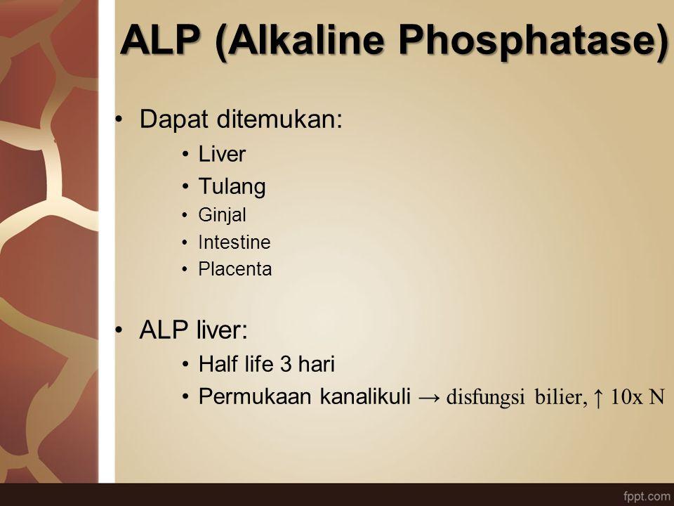 ALP (Alkaline Phosphatase) Dapat ditemukan: Liver Tulang Ginjal Intestine Placenta ALP liver: Half life 3 hari Permukaan kanalikuli → disfungsi bilier