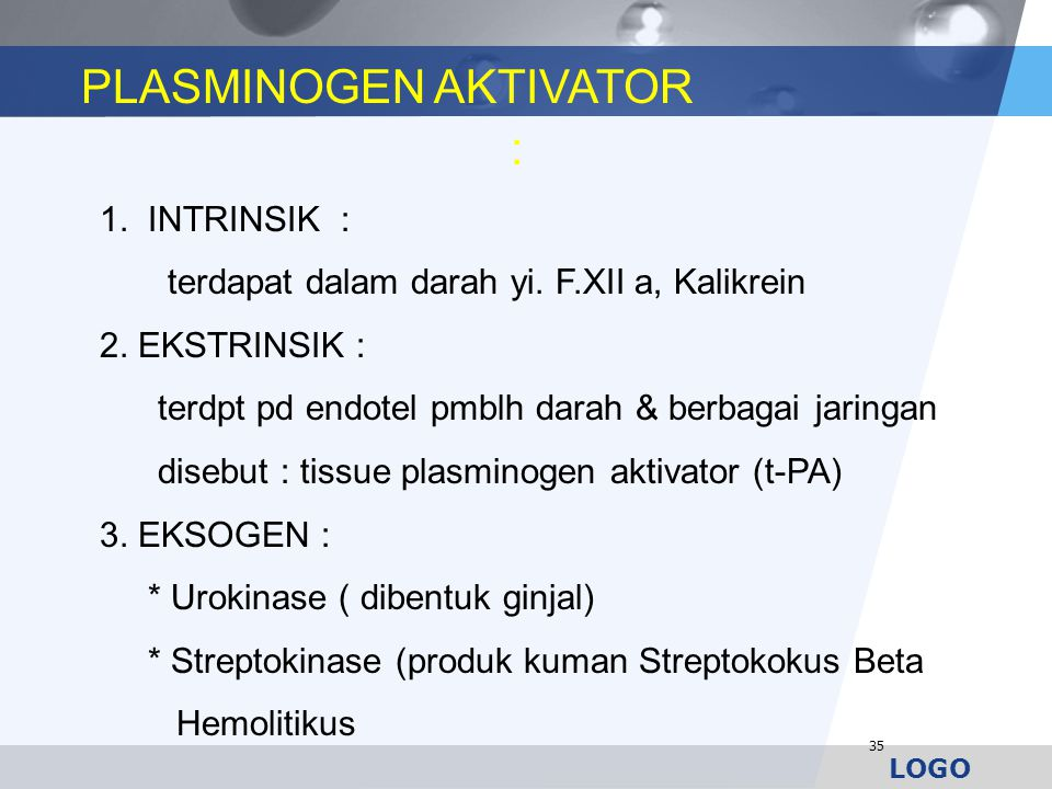 LOGO 35 : 1. INTRINSIK : terdapat dalam darah yi. F.XII a, Kalikrein 2. EKSTRINSIK : terdpt pd endotel pmblh darah & berbagai jaringan disebut : tissu