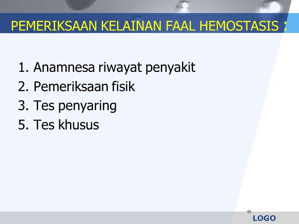 LOGO PEMERIKSAAN KELAINAN FAAL HEMOSTASIS : 1. Anamnesa riwayat penyakit 2. Pemeriksaan fisik 3. Tes penyaring 5. Tes khusus 45