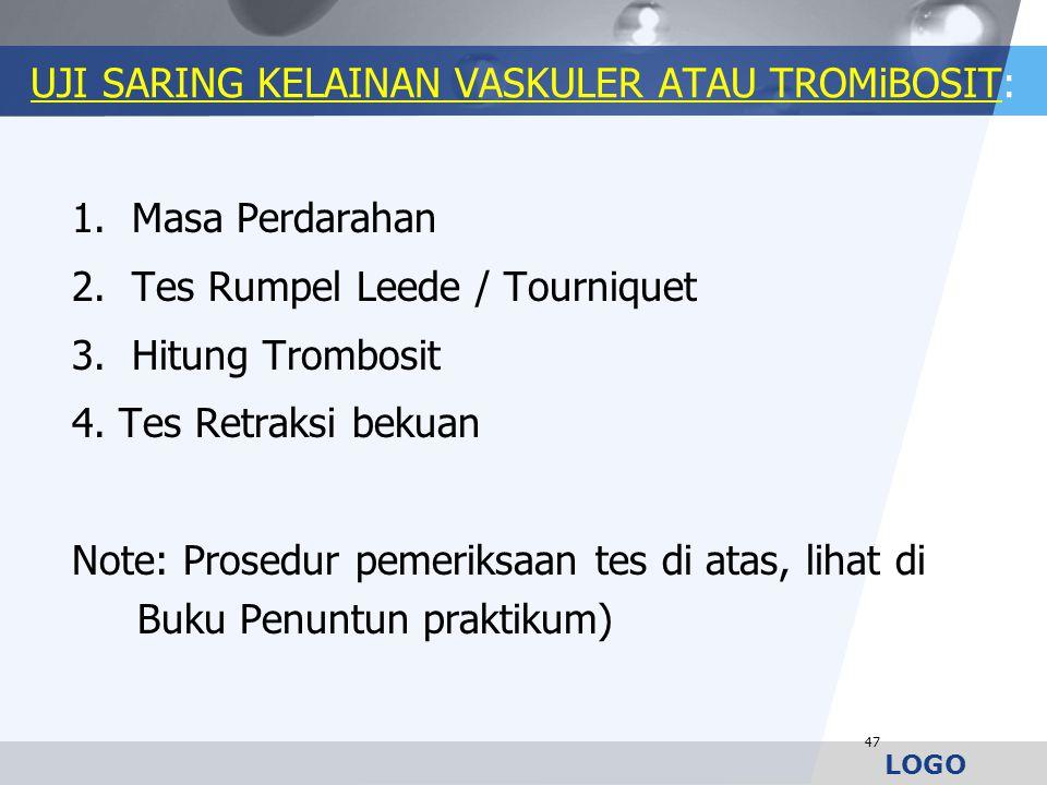 LOGO UJI SARING KELAINAN VASKULER ATAU TROMiBOSIT: 1. Masa Perdarahan 2. Tes Rumpel Leede / Tourniquet 3. Hitung Trombosit 4. Tes Retraksi bekuan Note