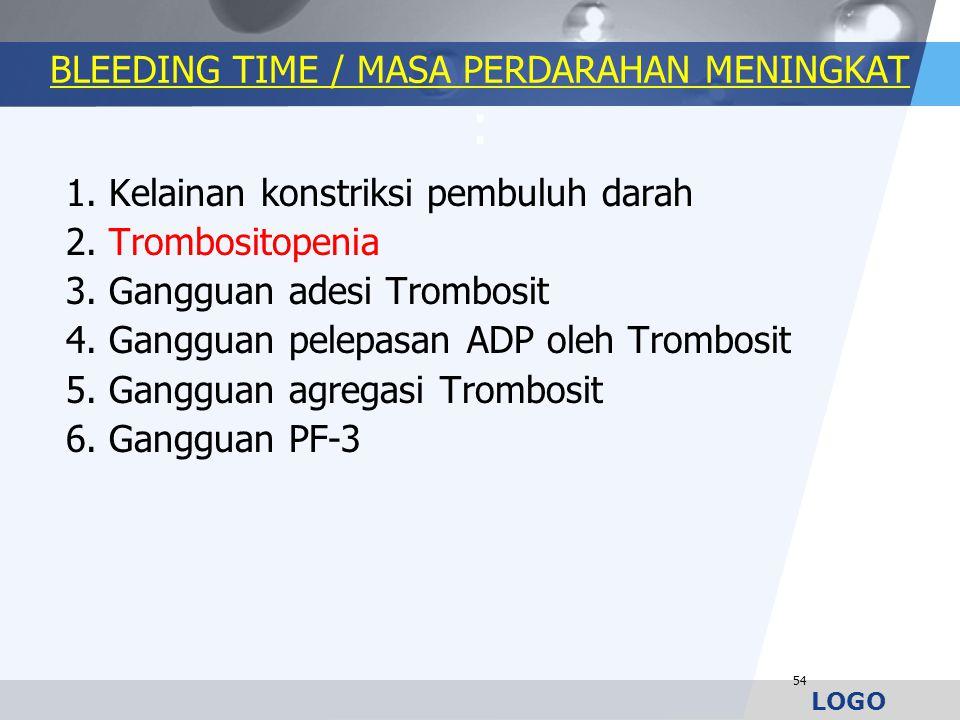LOGO BLEEDING TIME / MASA PERDARAHAN MENINGKAT : 1. Kelainan konstriksi pembuluh darah 2. Trombositopenia 3. Gangguan adesi Trombosit 4. Gangguan pele