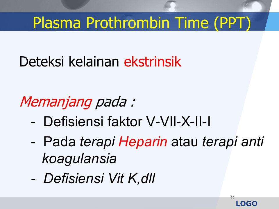 LOGO Plasma Prothrombin Time (PPT) Deteksi kelainan ekstrinsik Memanjang pada : - Defisiensi faktor V-VII-X-II-I - Pada terapi Heparin atau terapi ant