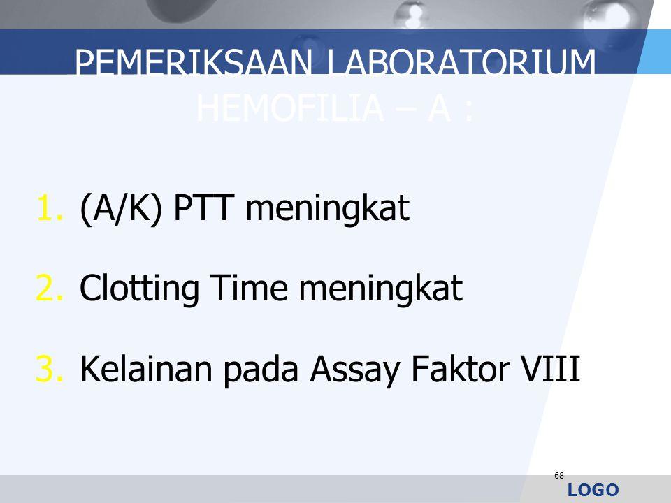 LOGO PEMERIKSAAN LABORATORIUM HEMOFILIA – A : 1.(A/K) PTT meningkat 2.Clotting Time meningkat 3.Kelainan pada Assay Faktor VIII 68