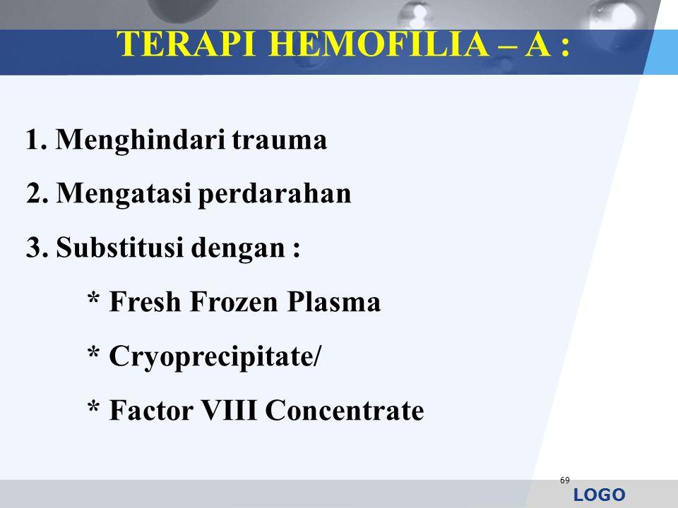 LOGO 69 TERAPI HEMOFILIA – A : 1. Menghindari trauma 2. Mengatasi perdarahan 3. Substitusi dengan : * Fresh Frozen Plasma * Cryoprecipitate/ * Factor